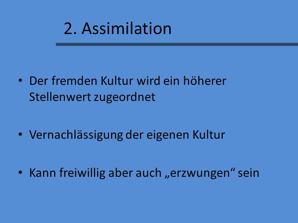 2. Assimilation Der fremden Kultur wird ein höherer Stellenwert zugeordnet. Vernachlässigung der eigenen Kultur.