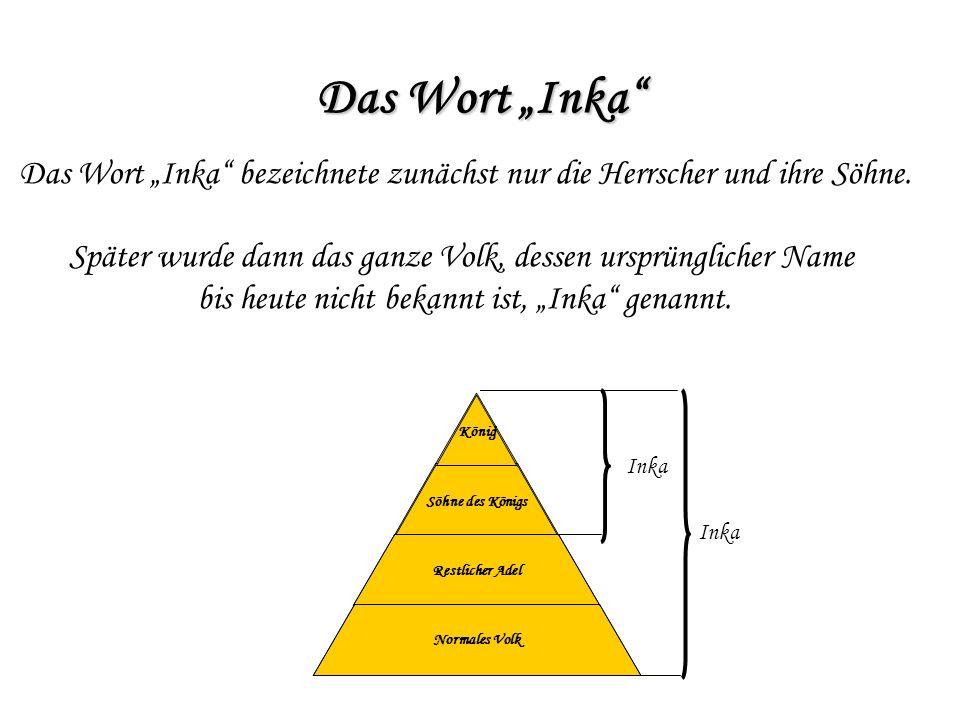 """Das Wort """"Inka Das Wort """"Inka bezeichnete zunächst nur die Herrscher und ihre Söhne. Später wurde dann das ganze Volk, dessen ursprünglicher Name."""