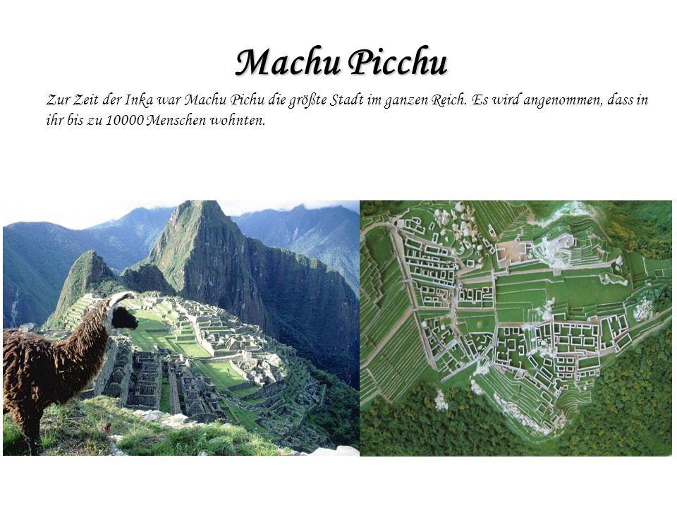 Machu Picchu Zur Zeit der Inka war Machu Pichu die größte Stadt im ganzen Reich. Es wird angenommen, dass in.