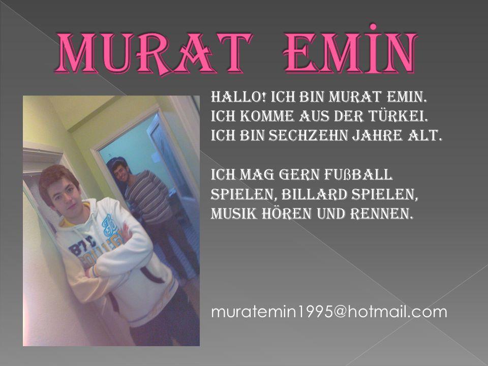 MURAT EMİN Hallo! Ich bin Murat Emin. Ich komme aus der Türkei. Ich bin sechzehn Jahre alt.