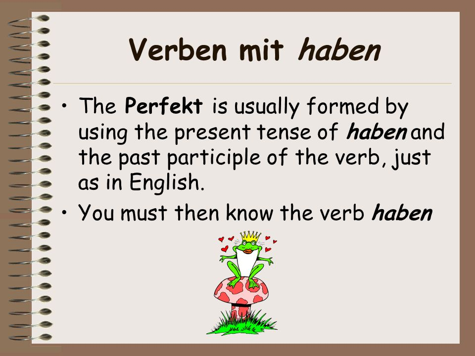 Verben mit haben The Perfekt is usually formed by using the present tense of haben and the past participle of the verb, just as in English.