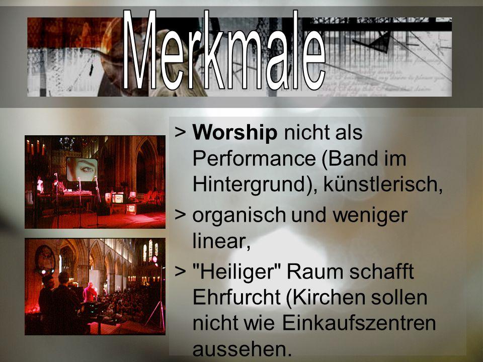Merkmale Worship nicht als Performance (Band im Hintergrund), künstlerisch, organisch und weniger linear,