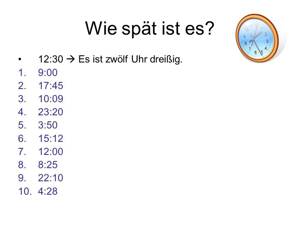 Wie spät ist es 12:30  Es ist zwölf Uhr dreißig. 9:00 17:45 10:09