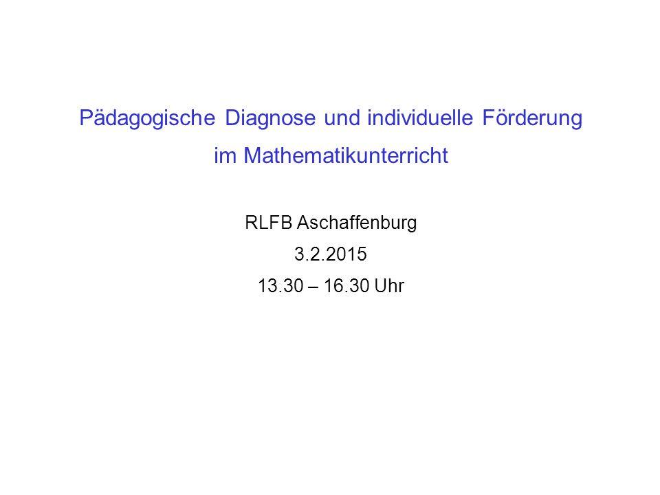 Pädagogische Diagnose und individuelle Förderung im Mathematikunterricht RLFB Aschaffenburg 3.2.2015 13.30 – 16.30 Uhr