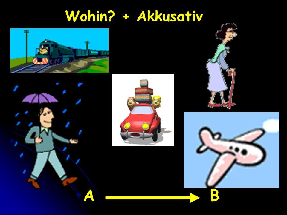Wohin + Akkusativ A B