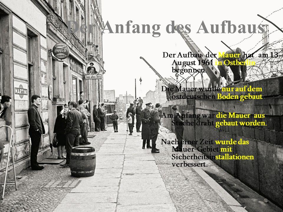 Der Anfang des Aufbaus Der Aufbau der Mauer hat am 13. August 1961 in Ostberlin begonnen. Die Mauer wurde nur auf dem ostdeutschen Boden gebaut.