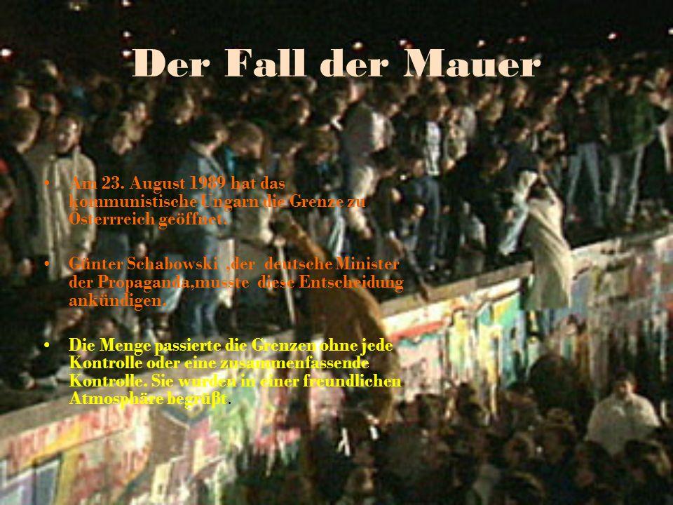 Der Fall der Mauer Am 23. August 1989 hat das kommunistische Ungarn die Grenze zu Österrreich geöffnet.