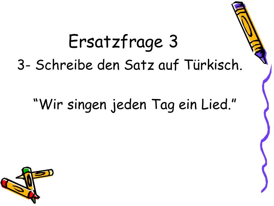 Ersatzfrage 3 3- Schreibe den Satz auf Türkisch.