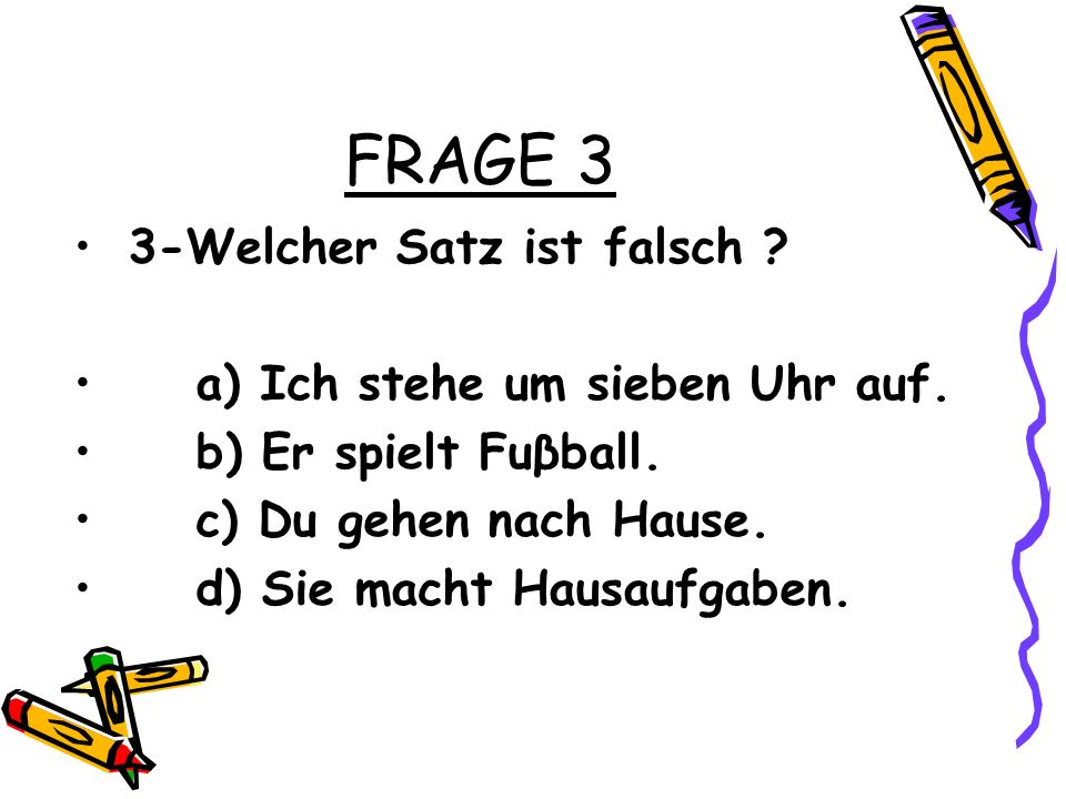 FRAGE 3 3-Welcher Satz ist falsch a) Ich stehe um sieben Uhr auf.