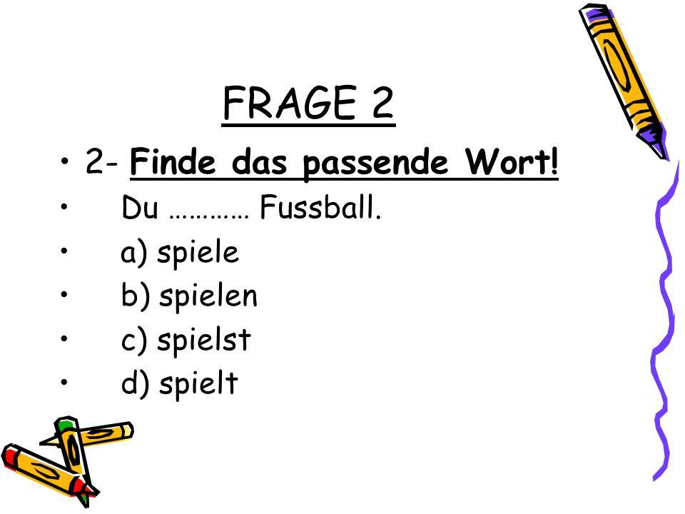 FRAGE 2 2- Finde das passende Wort! Du ………… Fussball. a) spiele