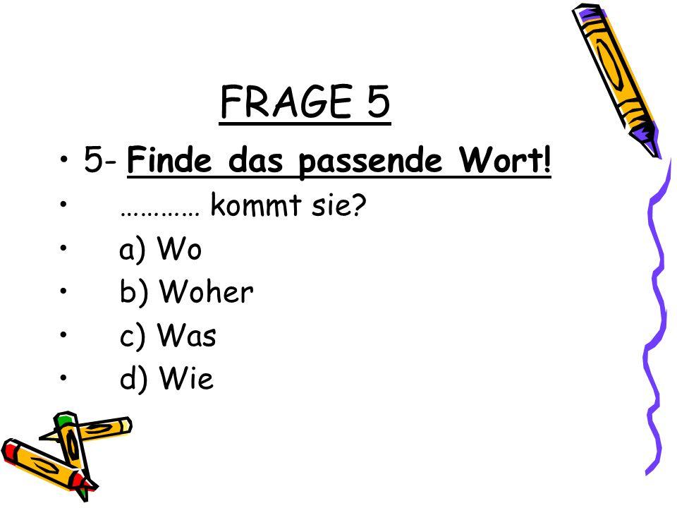 FRAGE 5 5- Finde das passende Wort! ………… kommt sie a) Wo b) Woher