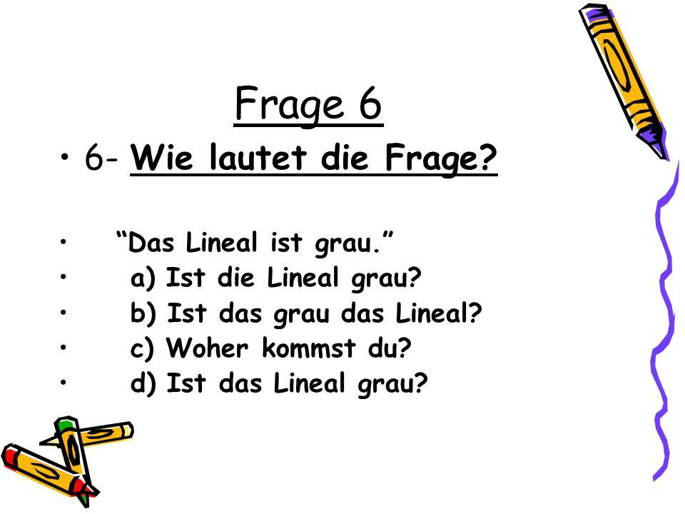 Frage 6 6- Wie lautet die Frage Das Lineal ist grau.