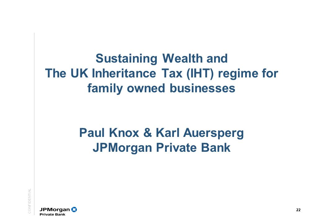 Sustaining Wealth and The UK Inheritance Tax (IHT) regime for family owned businesses Paul Knox & Karl Auersperg JPMorgan Private Bank