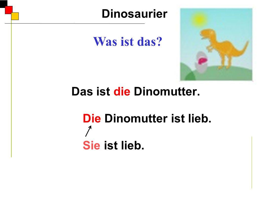 Das ist die Dinomutter. Die Dinomutter ist lieb. Sie ist lieb.