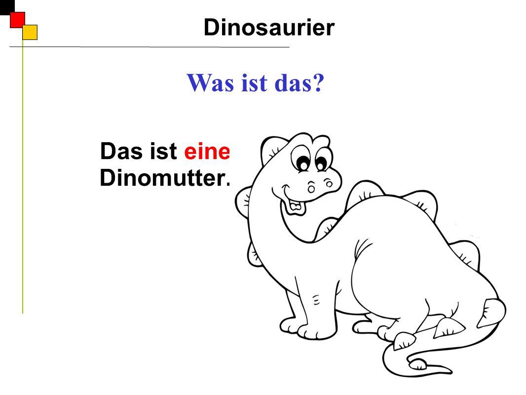 Das ist eine Dinomutter.