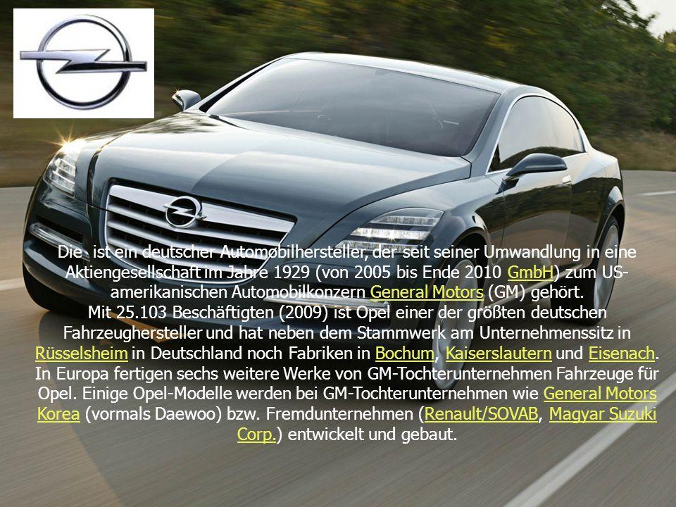 Die ist ein deutscher Automobilhersteller, der seit seiner Umwandlung in eine Aktiengesellschaft im Jahre 1929 (von 2005 bis Ende 2010 GmbH) zum US-amerikanischen Automobilkonzern General Motors (GM) gehört.