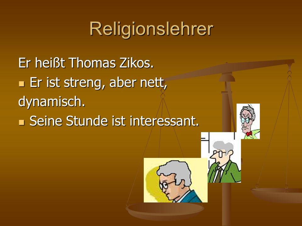 Religionslehrer Er heißt Thomas Zikos. Er ist streng, aber nett,