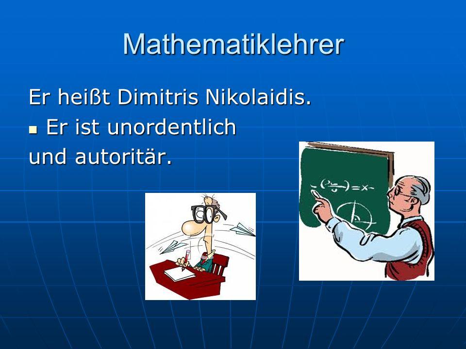 Mathematiklehrer Er heißt Dimitris Nikolaidis. Er ist unordentlich
