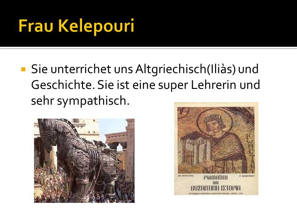 Frau Kelepouri Sie unterrichet uns Altgriechisch(Iliàs) und Geschichte.