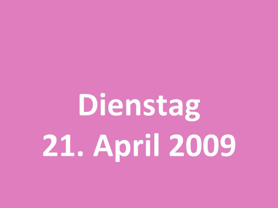 Dienstag 21. April 2009