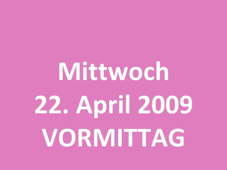 Mittwoch 22. April 2009 VORMITTAG
