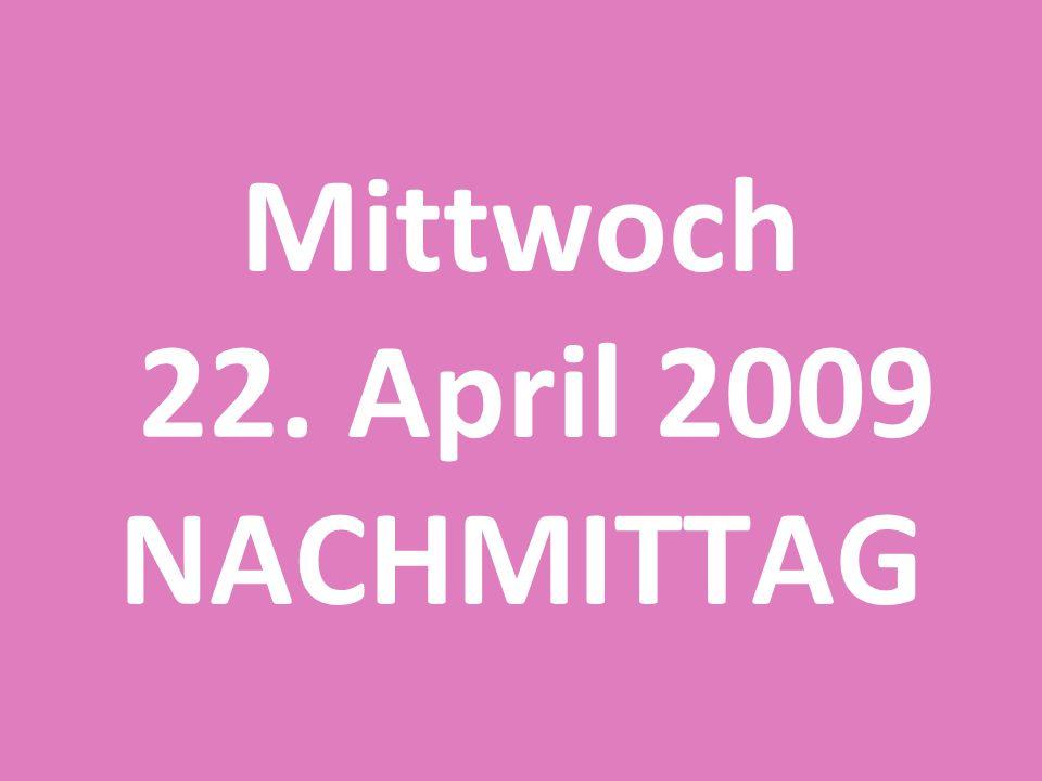 Mittwoch 22. April 2009 NACHMITTAG