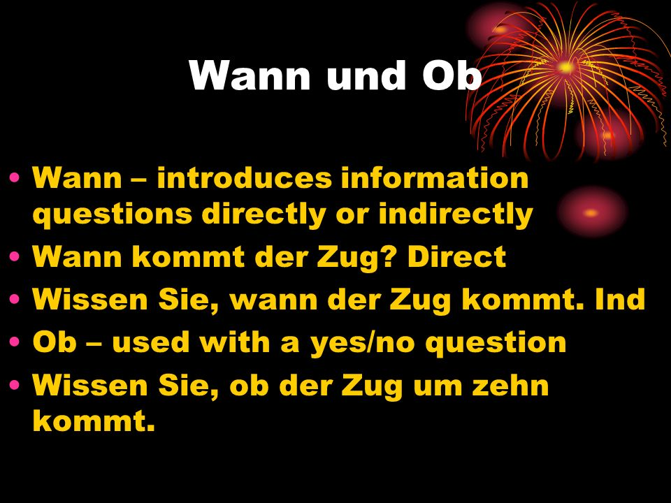 Wann und Ob Wann – introduces information questions directly or indirectly. Wann kommt der Zug Direct.