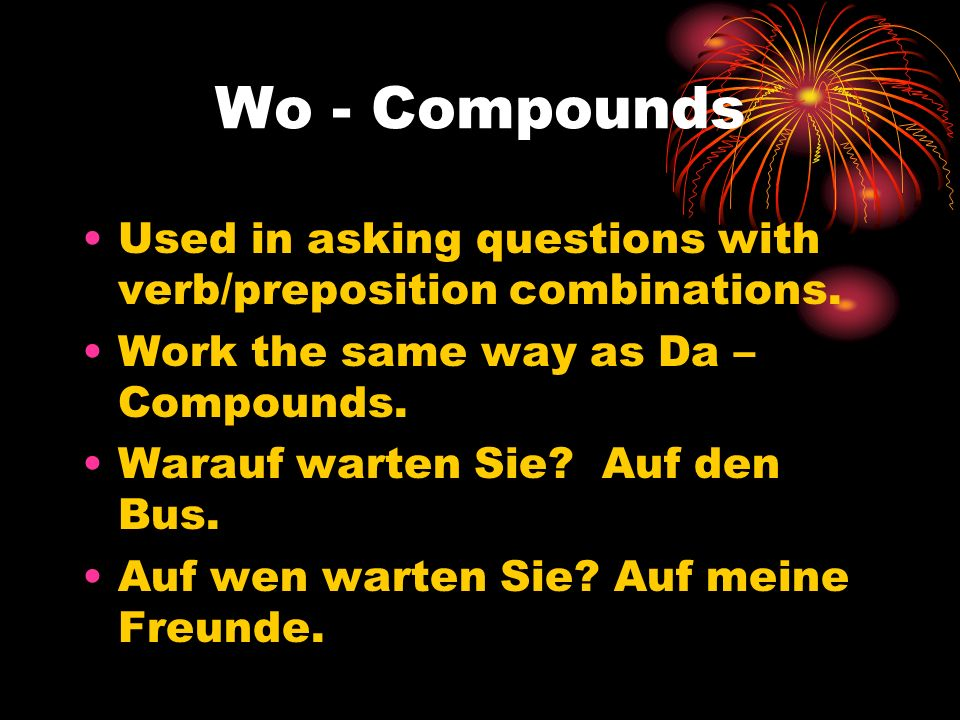 Wo - Compounds Used in asking questions with verb/preposition combinations. Work the same way as Da – Compounds.