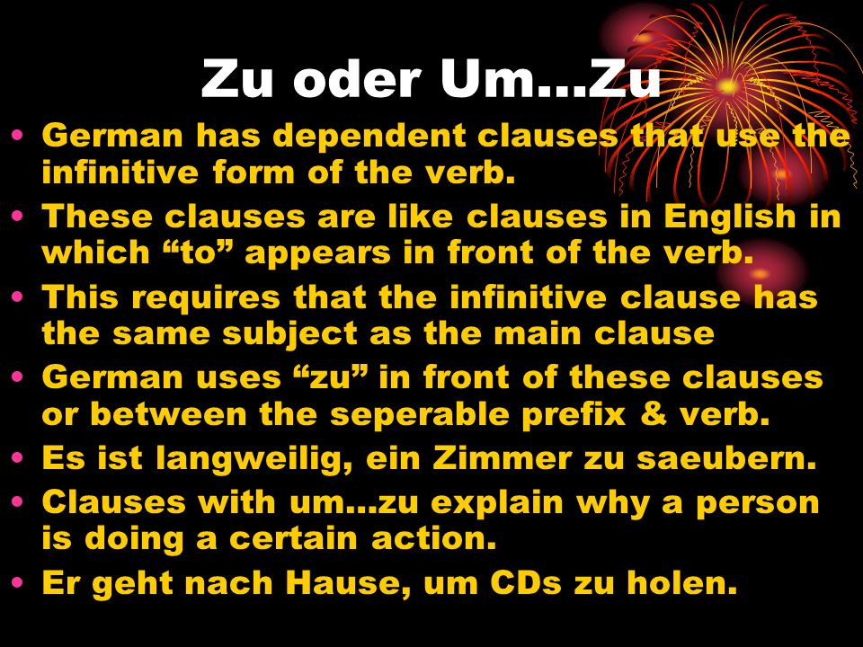 Zu oder Um…Zu German has dependent clauses that use the infinitive form of the verb.