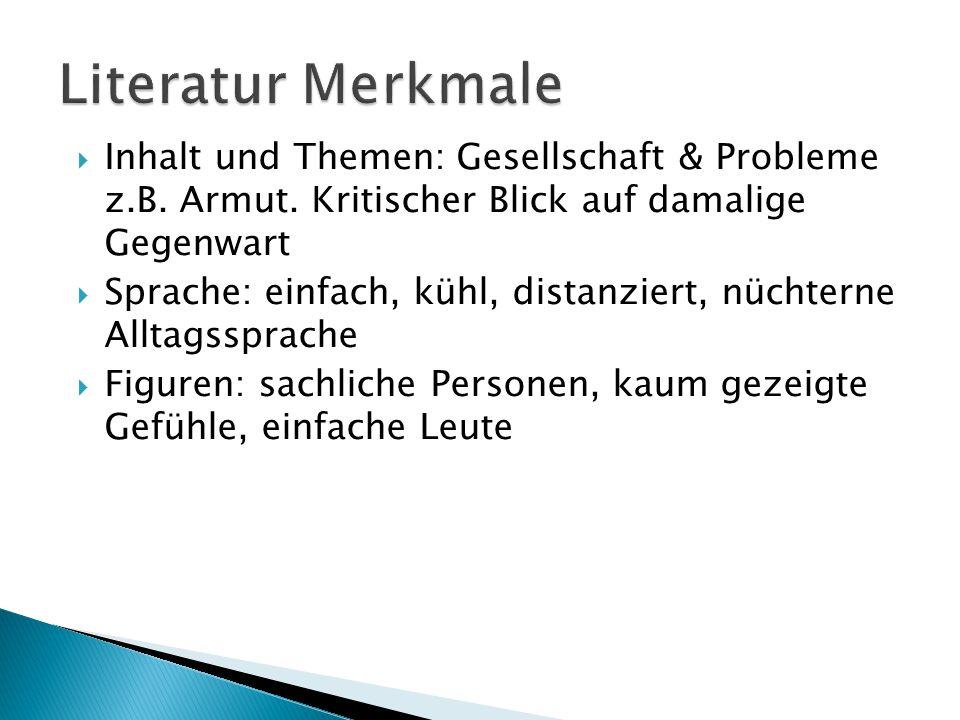 Literatur Merkmale Inhalt und Themen: Gesellschaft & Probleme z.B. Armut. Kritischer Blick auf damalige Gegenwart.
