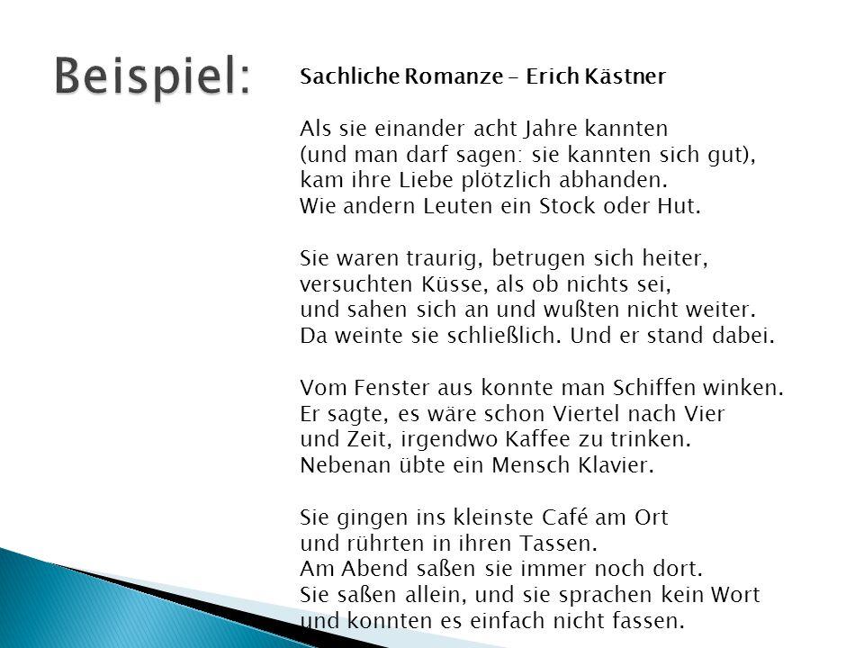 Sachliche Romanze – Erich Kästner Als sie einander acht Jahre kannten (und man darf sagen: sie kannten sich gut), kam ihre Liebe plötzlich abhanden. Wie andern Leuten ein Stock oder Hut. Sie waren traurig, betrugen sich heiter, versuchten Küsse, als ob nichts sei, und sahen sich an und wußten nicht weiter. Da weinte sie schließlich. Und er stand dabei. Vom Fenster aus konnte man Schiffen winken. Er sagte, es wäre schon Viertel nach Vier und Zeit, irgendwo Kaffee zu trinken. Nebenan übte ein Mensch Klavier. Sie gingen ins kleinste Café am Ort und rührten in ihren Tassen. Am Abend saßen sie immer noch dort. Sie saßen allein, und sie sprachen kein Wort und konnten es einfach nicht fassen.