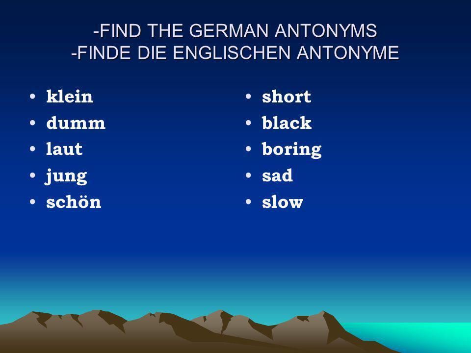 FIND THE GERMAN ANTONYMS -FINDE DIE ENGLISCHEN ANTONYME