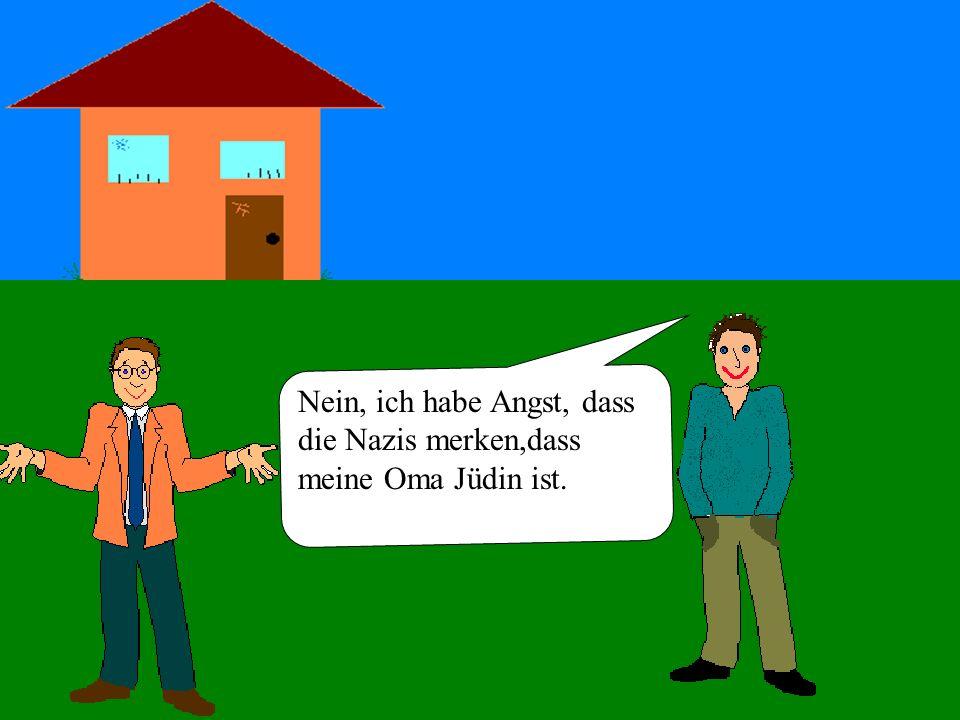 Nein, ich habe Angst, dass die Nazis merken,dass meine Oma Jüdin ist.