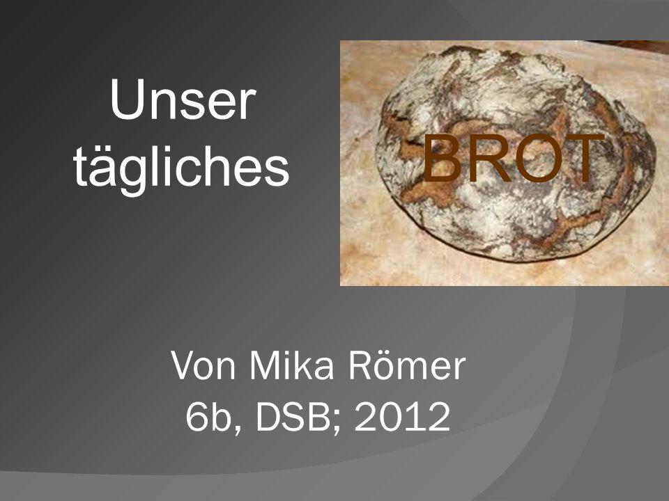 1 Unser tägliches BROT Von Mika Römer 6b, DSB; 2012 1