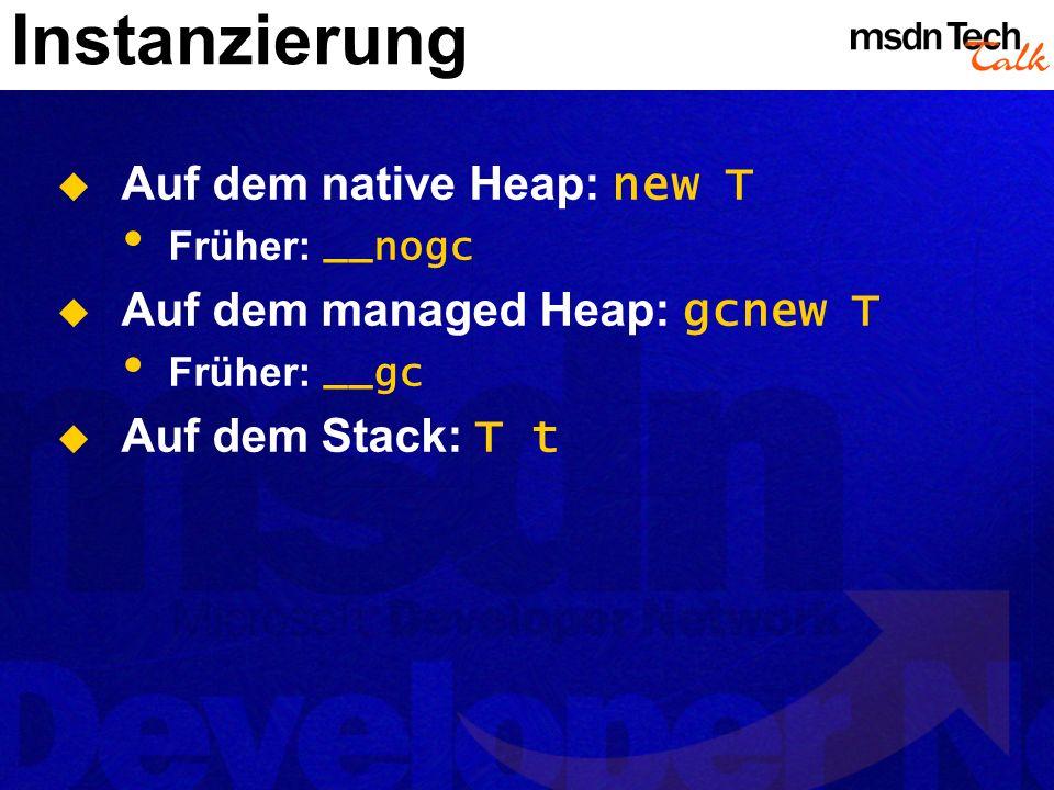 Instanzierung Auf dem native Heap: new T Auf dem managed Heap: gcnew T