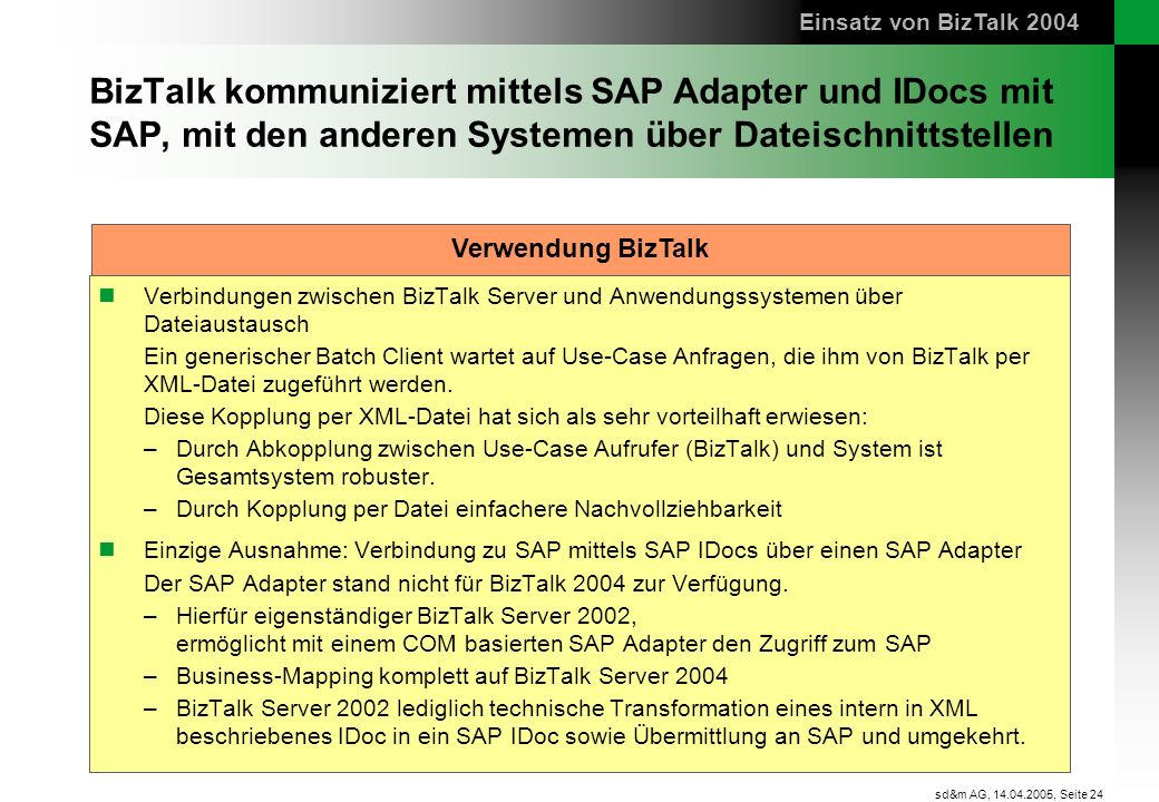 Einsatz von BizTalk 2004 BizTalk kommuniziert mittels SAP Adapter und IDocs mit SAP, mit den anderen Systemen über Dateischnittstellen.