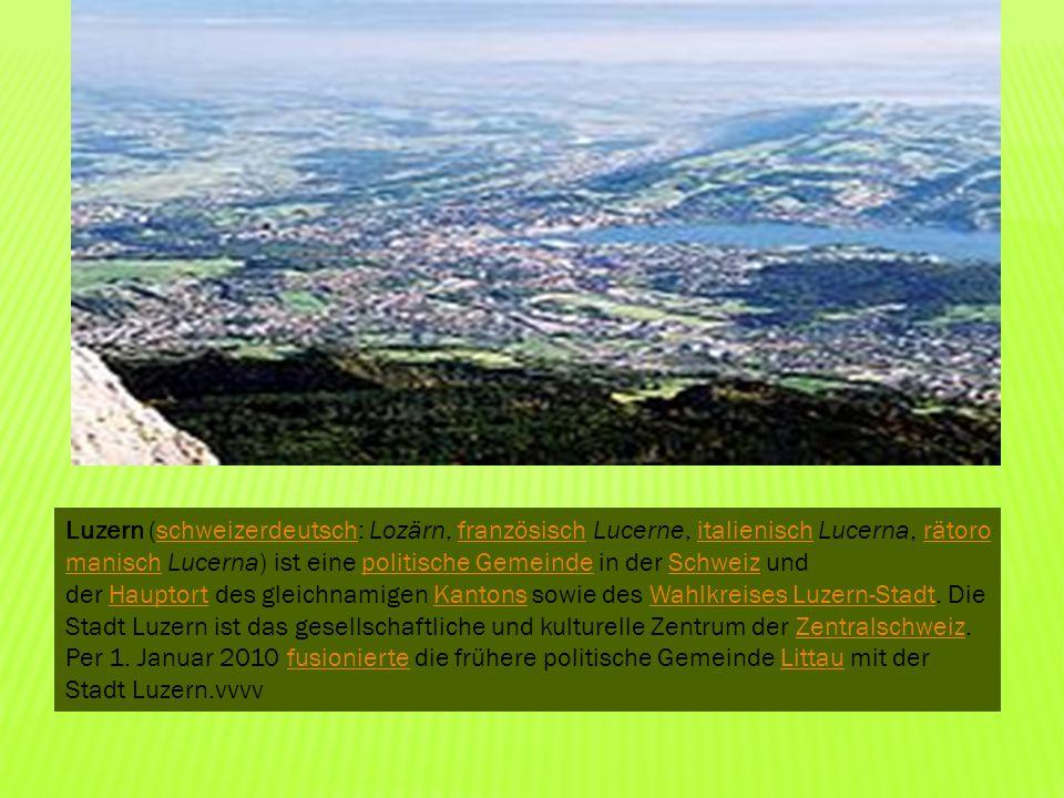 Luzern (schweizerdeutsch: Lozärn, französisch Lucerne, italienisch Lucerna, rätoromanisch Lucerna) ist eine politische Gemeinde in der Schweiz und der Hauptort des gleichnamigen Kantons sowie des Wahlkreises Luzern-Stadt.