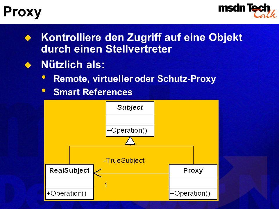 Proxy Kontrolliere den Zugriff auf eine Objekt durch einen Stellvertreter. Nützlich als: Remote, virtueller oder Schutz-Proxy.