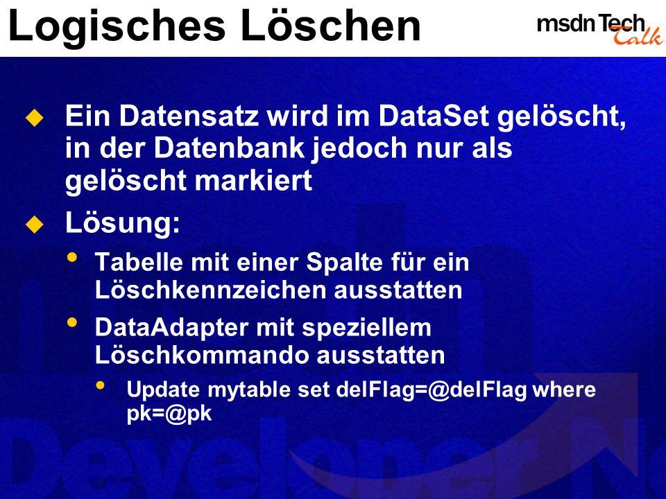 Logisches Löschen Ein Datensatz wird im DataSet gelöscht, in der Datenbank jedoch nur als gelöscht markiert.