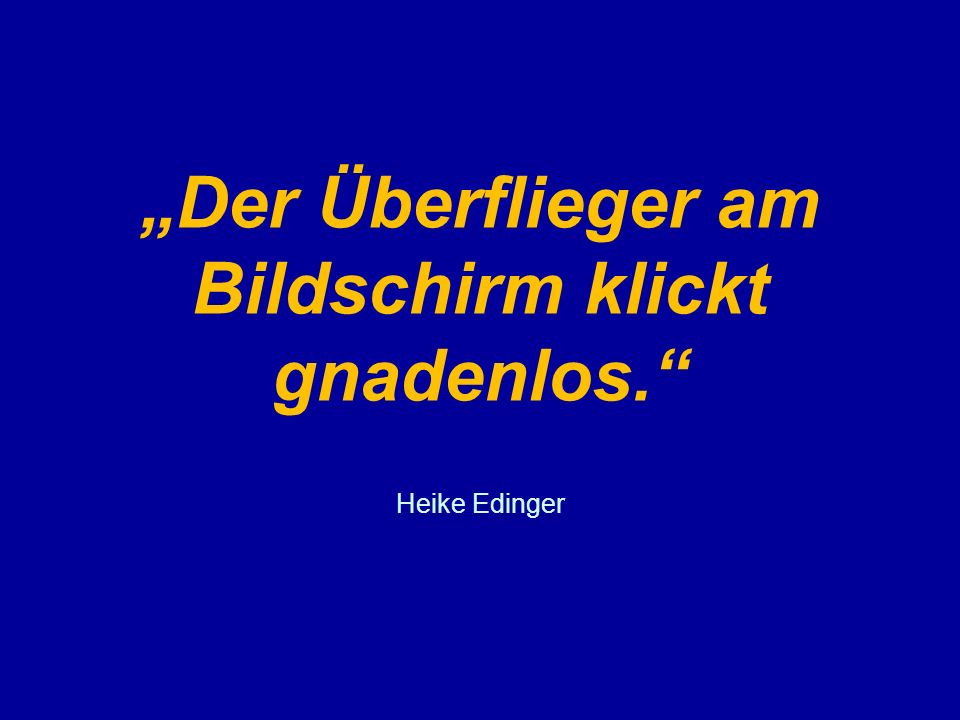 """""""Der Überflieger am Bildschirm klickt gnadenlos. Heike Edinger"""