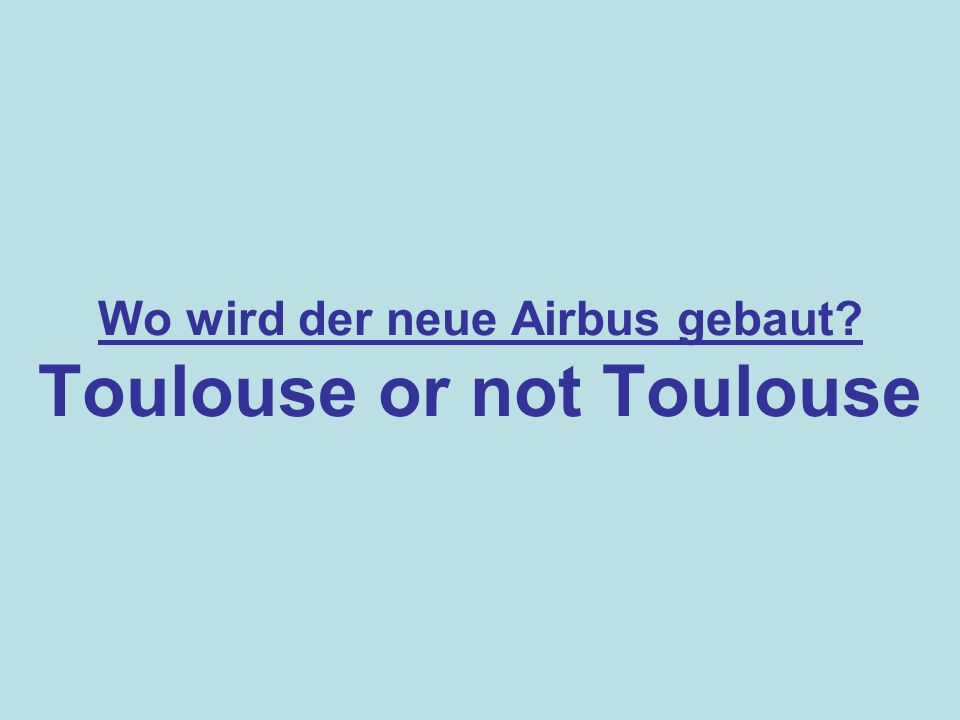 Wo wird der neue Airbus gebaut Toulouse or not Toulouse
