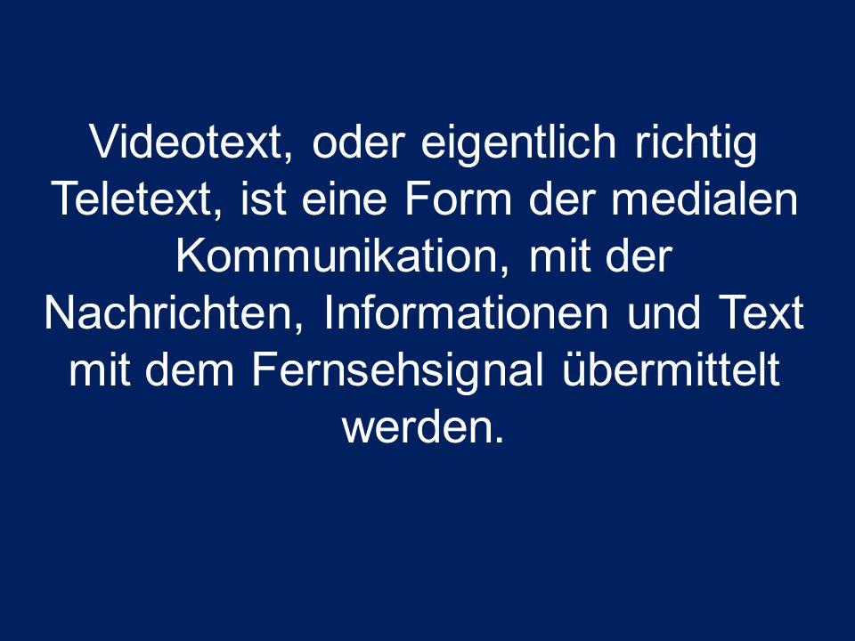Videotext, oder eigentlich richtig Teletext, ist eine Form der medialen Kommunikation, mit der Nachrichten, Informationen und Text mit dem Fernsehsignal übermittelt werden.