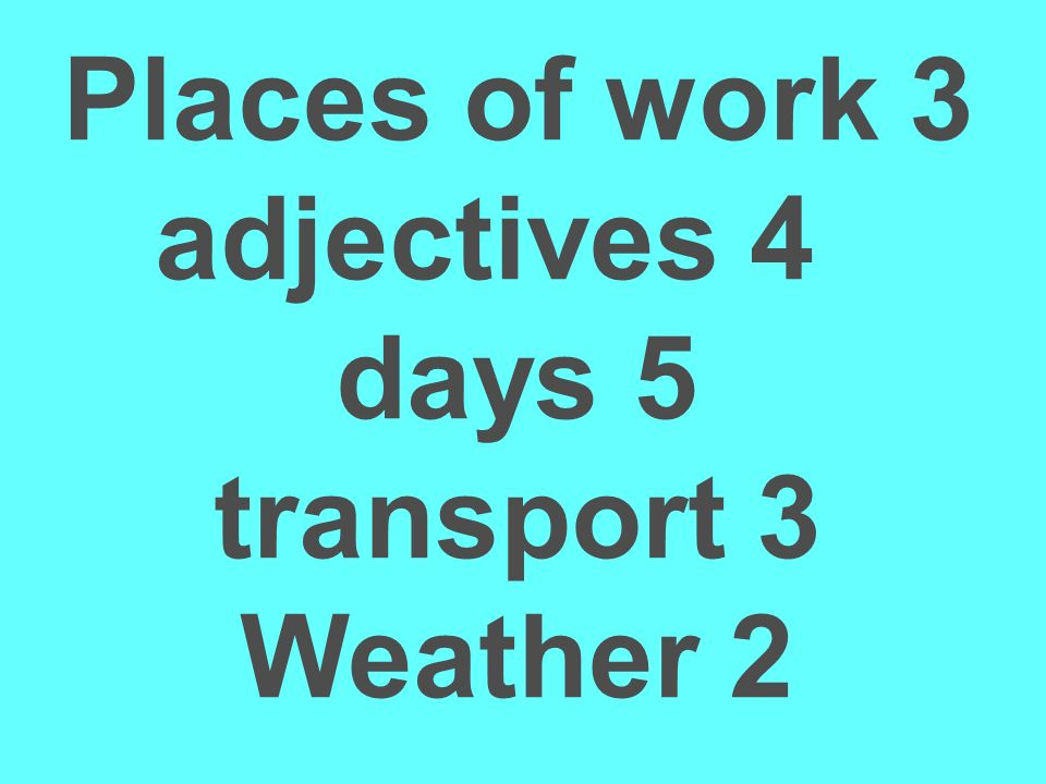 Places of work 3 adjectives 4 days 5 transport 3 Weather 2