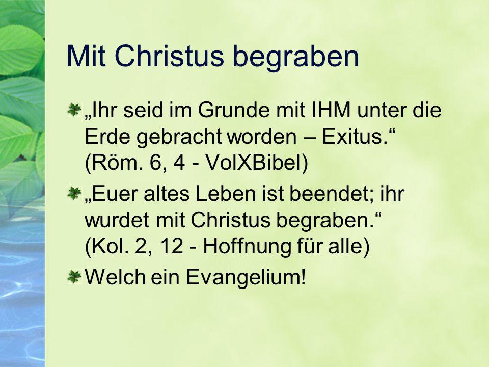 """Mit Christus begraben """"Ihr seid im Grunde mit IHM unter die Erde gebracht worden – Exitus. (Röm. 6, 4 - VolXBibel)"""