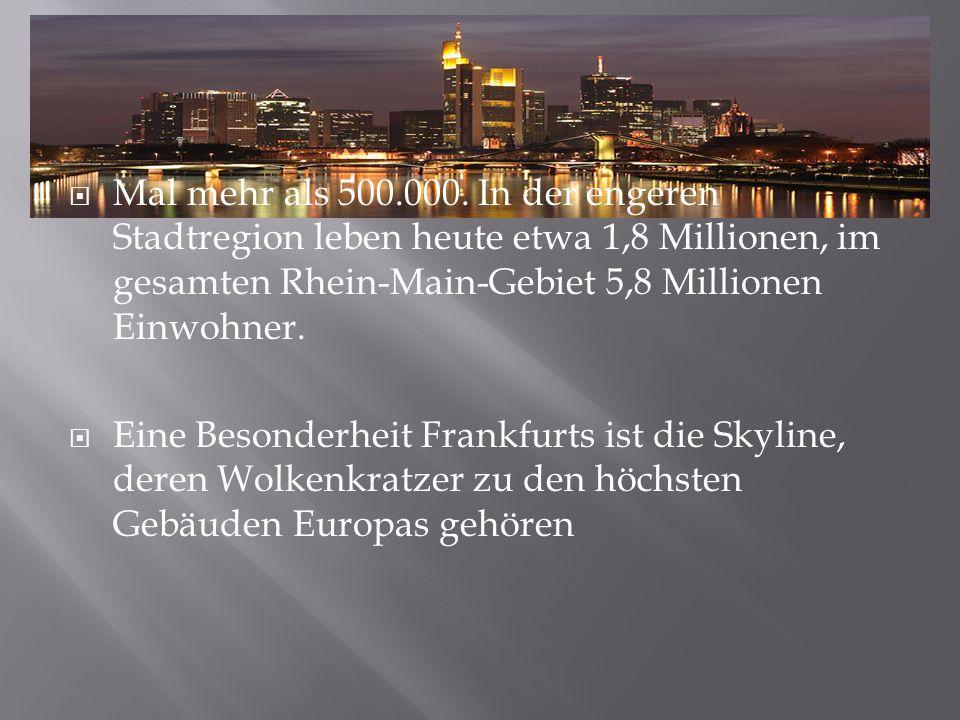 Mal mehr als 500.000. In der engeren Stadtregion leben heute etwa 1,8 Millionen, im gesamten Rhein-Main-Gebiet 5,8 Millionen Einwohner.