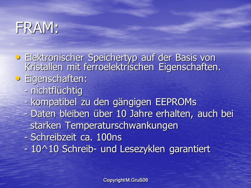 FRAM: Elektronischer Speichertyp auf der Basis von Kristallen mit ferroelektrischen Eigenschaften. Eigenschaften: