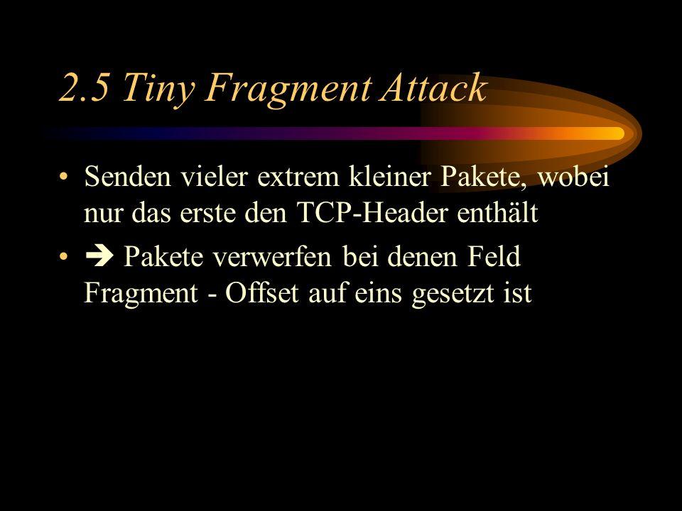 2.5 Tiny Fragment Attack Senden vieler extrem kleiner Pakete, wobei nur das erste den TCP-Header enthält.