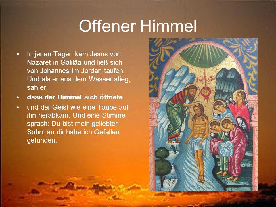 Offener HimmelIn jenen Tagen kam Jesus von Nazaret in Galiläa und ließ sich von Johannes im Jordan taufen. Und als er aus dem Wasser stieg, sah er,