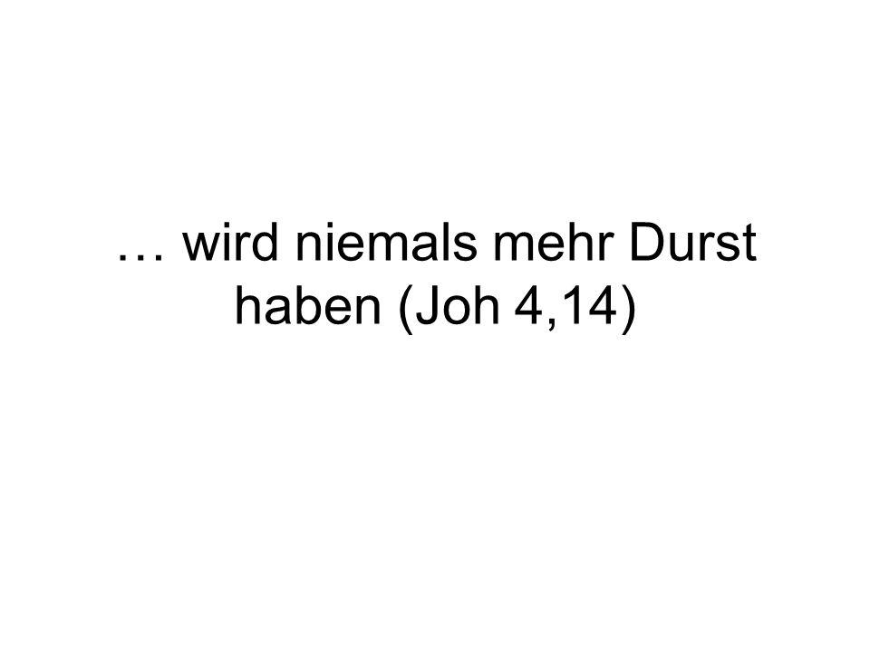 … wird niemals mehr Durst haben (Joh 4,14)