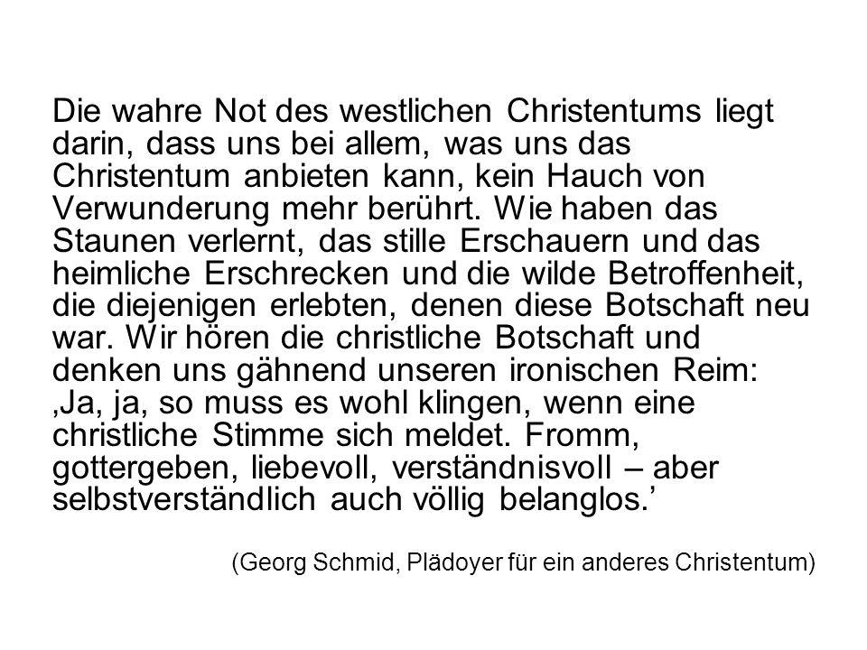 Die wahre Not des westlichen Christentums liegt darin, dass uns bei allem, was uns das Christentum anbieten kann, kein Hauch von Verwunderung mehr berührt. Wie haben das Staunen verlernt, das stille Erschauern und das heimliche Erschrecken und die wilde Betroffenheit, die diejenigen erlebten, denen diese Botschaft neu war. Wir hören die christliche Botschaft und denken uns gähnend unseren ironischen Reim: 'Ja, ja, so muss es wohl klingen, wenn eine christliche Stimme sich meldet. Fromm, gottergeben, liebevoll, verständnisvoll – aber selbstverständlich auch völlig belanglos.'